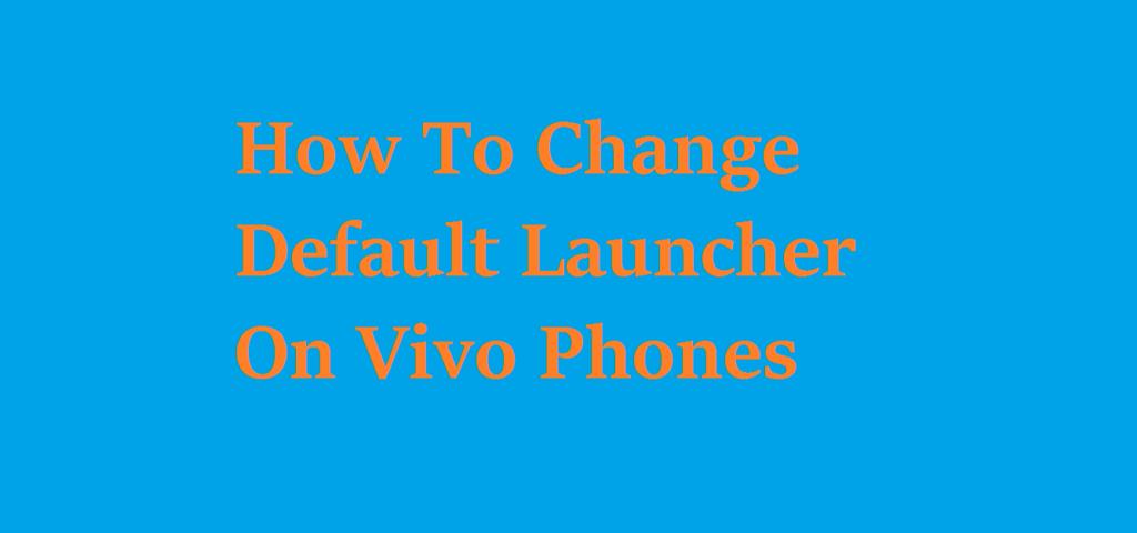 How to Change Default Launcher on Vivo X21, Vivo V9, Vivo V9 Youth